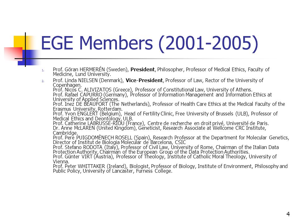 4 EGE Members (2001-2005) 1. Prof. Göran HERMERÉN (Sweden), President, Philosopher, Professor of Medical Ethics, Faculty of Medicine, Lund University.
