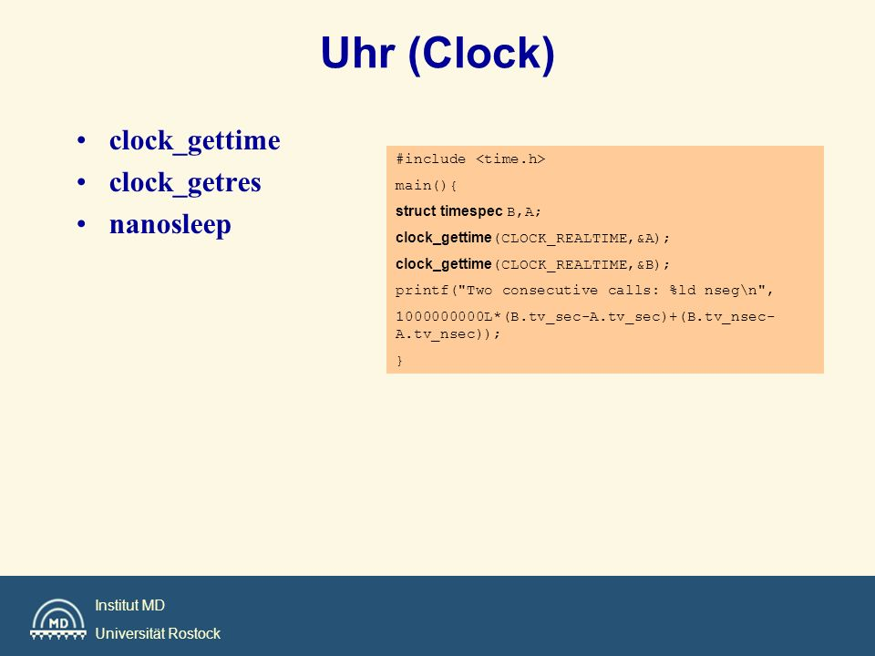 Institut MD Universität Rostock Uhr (Clock) clock_gettime clock_getres nanosleep #include main(){ struct timespec B,A; clock_gettime(CLOCK_REALTIME,&A