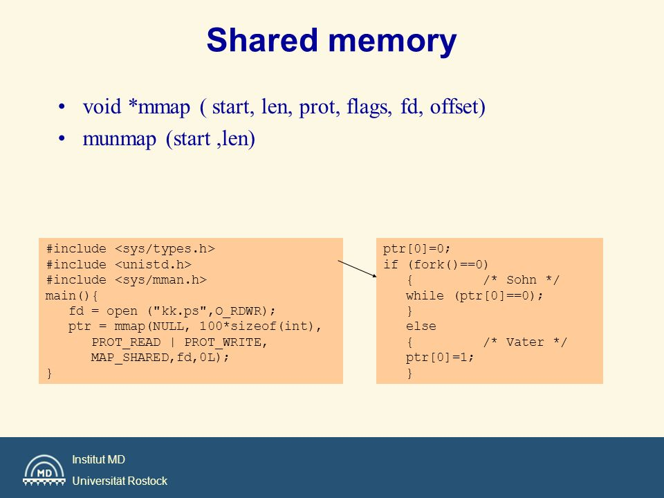 Institut MD Universität Rostock Shared memory void *mmap ( start, len, prot, flags, fd, offset) munmap (start,len) #include main(){ fd = open ( kk.ps ,O_RDWR); ptr = mmap(NULL, 100*sizeof(int), PROT_READ | PROT_WRITE, MAP_SHARED,fd,0L); } ptr[0]=0; if (fork()==0) { /* Sohn */ while (ptr[0]==0); } else { /* Vater */ ptr[0]=1; }