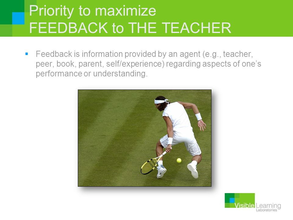 Priority to maximize FEEDBACK to THE TEACHER Feedback is information provided by an agent (e.g., teacher, peer, book, parent, self/experience) regardi
