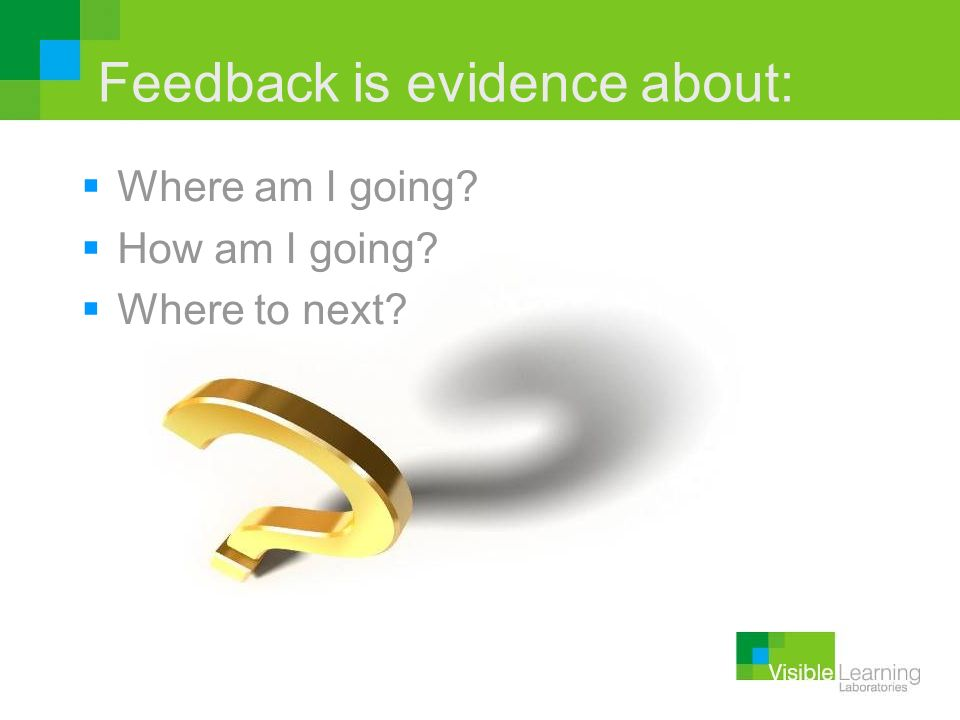 Feedback is evidence about: Where am I going? How am I going? Where to next?