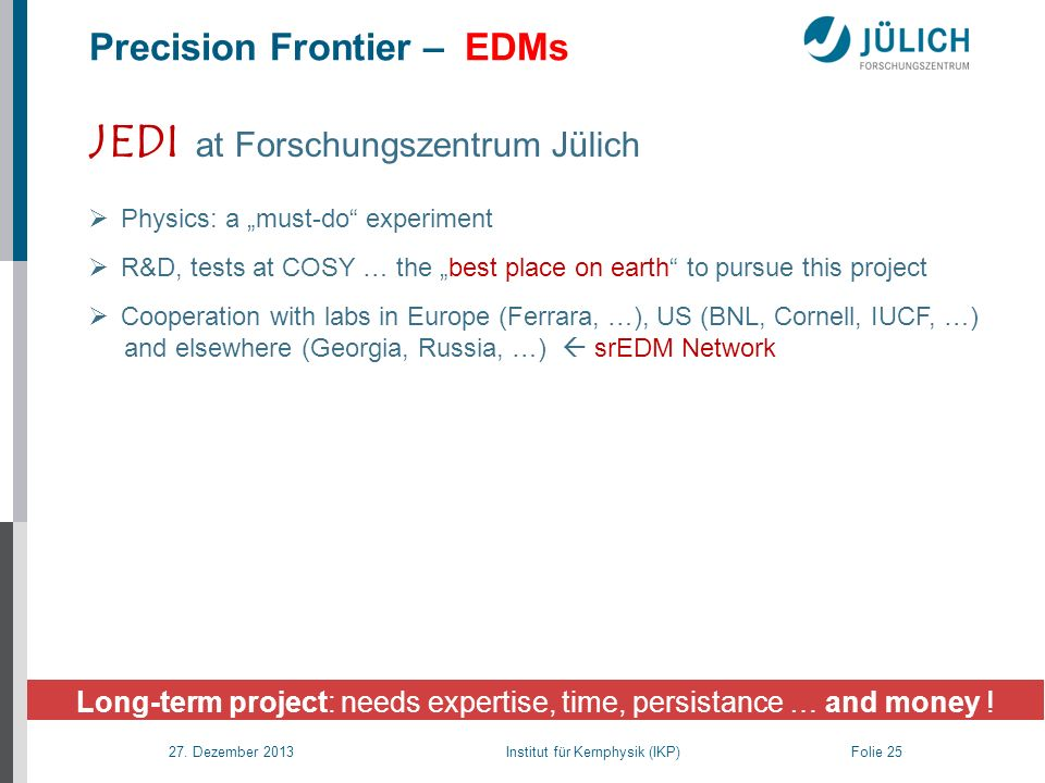 27. Dezember 2013 Institut für Kernphysik (IKP) Folie 25 Long-term project: needs expertise, time, persistance … and money ! Precision Frontier – EDMs