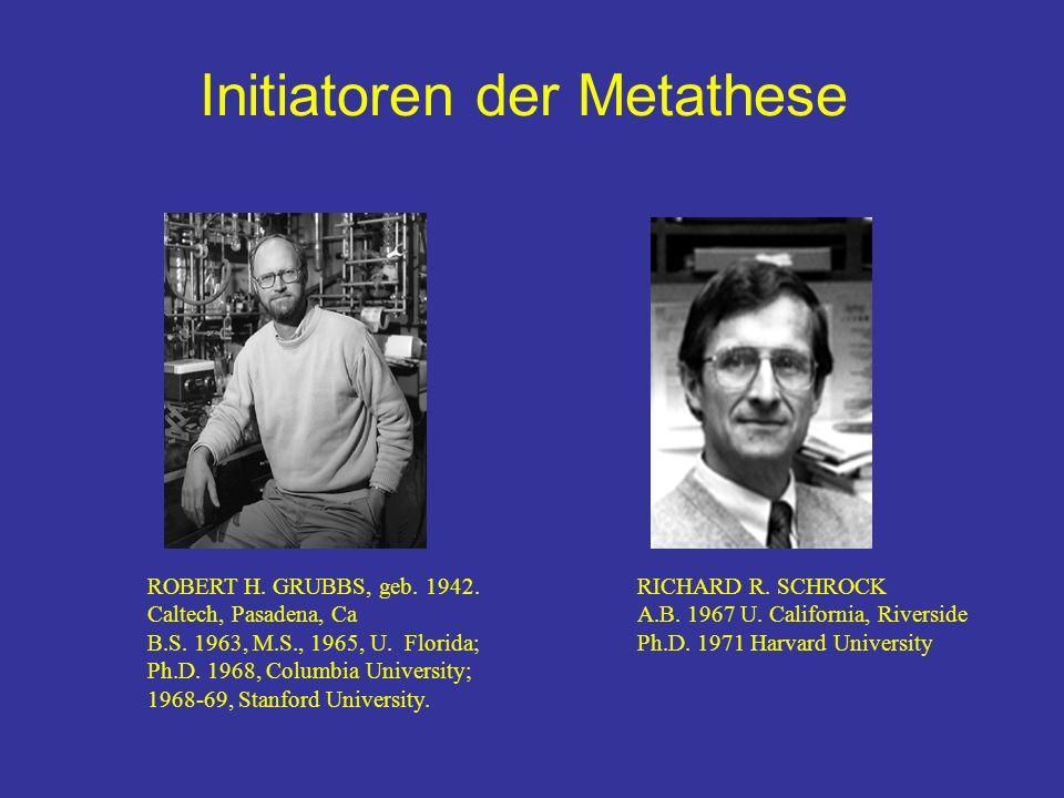 Initiatoren der Metathese ROBERT H. GRUBBS, geb. 1942. Caltech, Pasadena, Ca B.S. 1963, M.S., 1965, U. Florida; Ph.D. 1968, Columbia University; 1968-