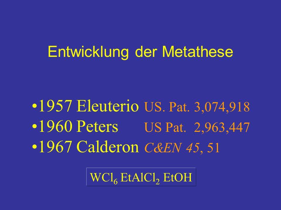 Entwicklung der Metathese 1957 Eleuterio US. Pat. 3,074,918 1960 Peters US Pat. 2,963,447 1967 Calderon C&EN 45, 51 WCl 6 EtAlCl 2 EtOH