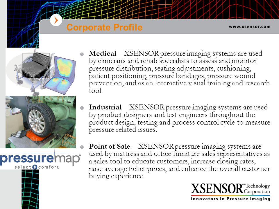 Corporate Profile MedicalXSENSOR pressure imaging systems are used by clinicians and rehab specialists to assess and monitor pressure distribution, se