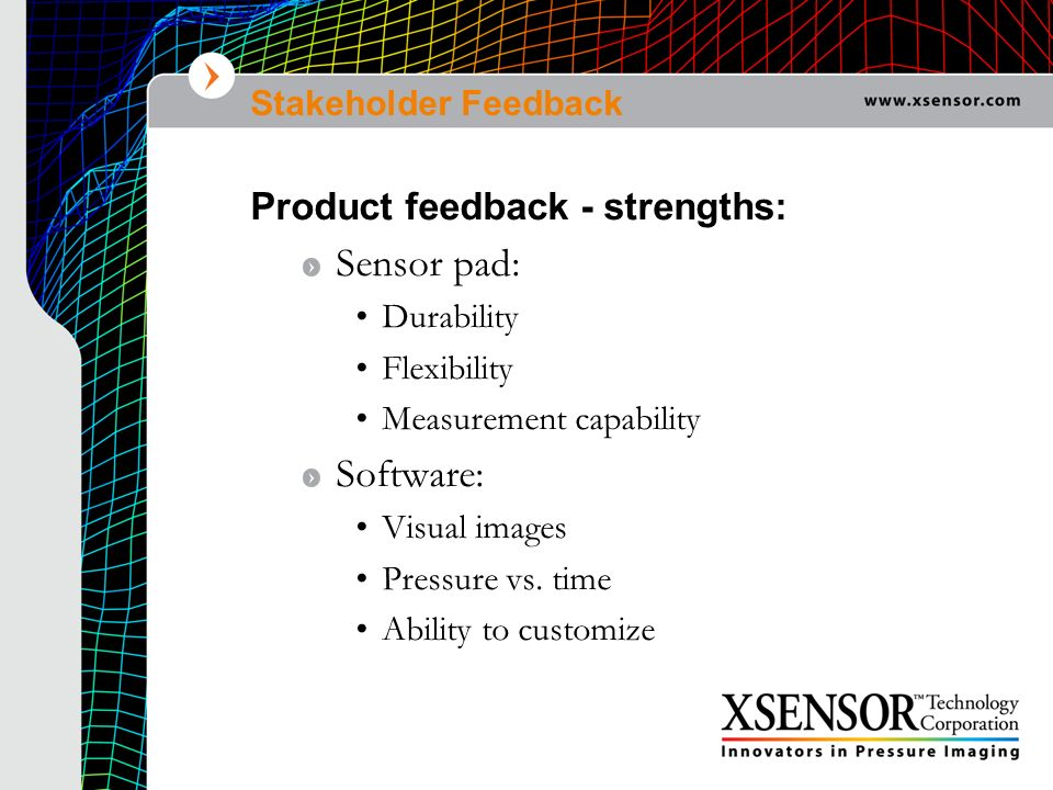 Stakeholder Feedback Product feedback - strengths: Sensor pad: Durability Flexibility Measurement capability Software: Visual images Pressure vs. time