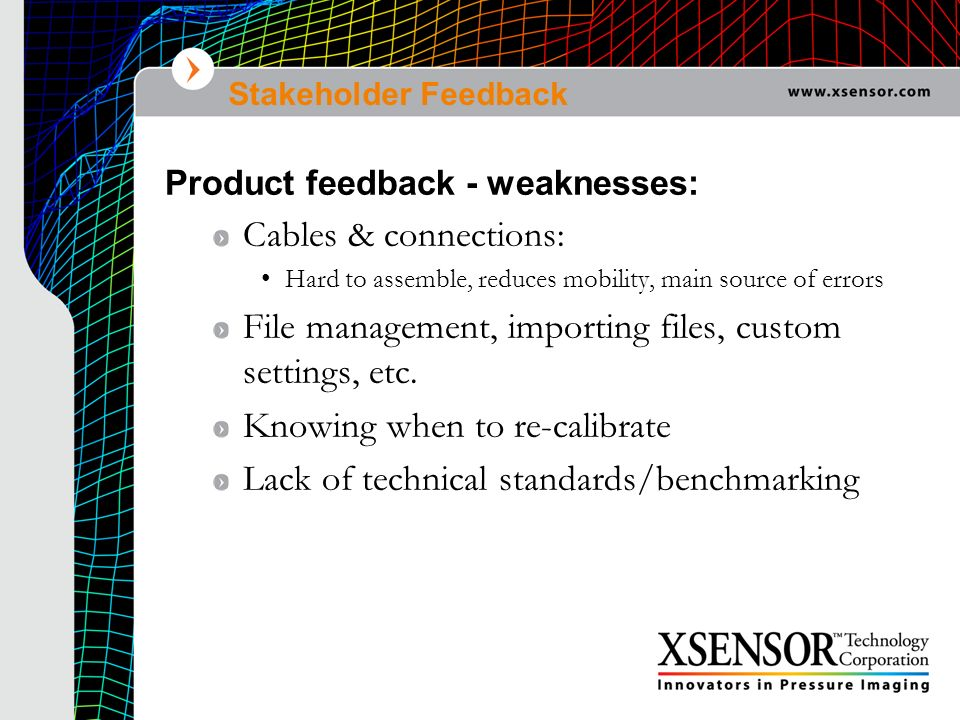 Stakeholder Feedback Product feedback - weaknesses: Cables & connections: Hard to assemble, reduces mobility, main source of errors File management, i