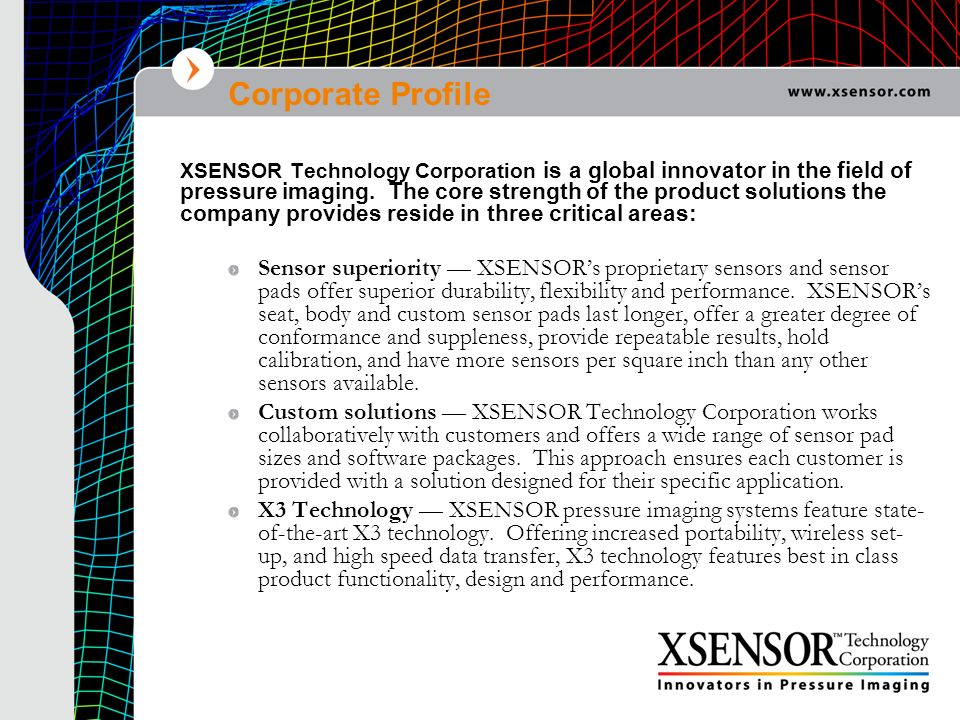 Corporate Profile XSENSOR Technology Corporation is a global innovator in the field of pressure imaging. The core strength of the product solutions th