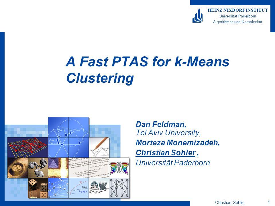 Christian Sohler 1 HEINZ NIXDORF INSTITUT Universität Paderborn Algorithmen und Komplexität A Fast PTAS for k-Means Clustering Dan Feldman, Tel Aviv U