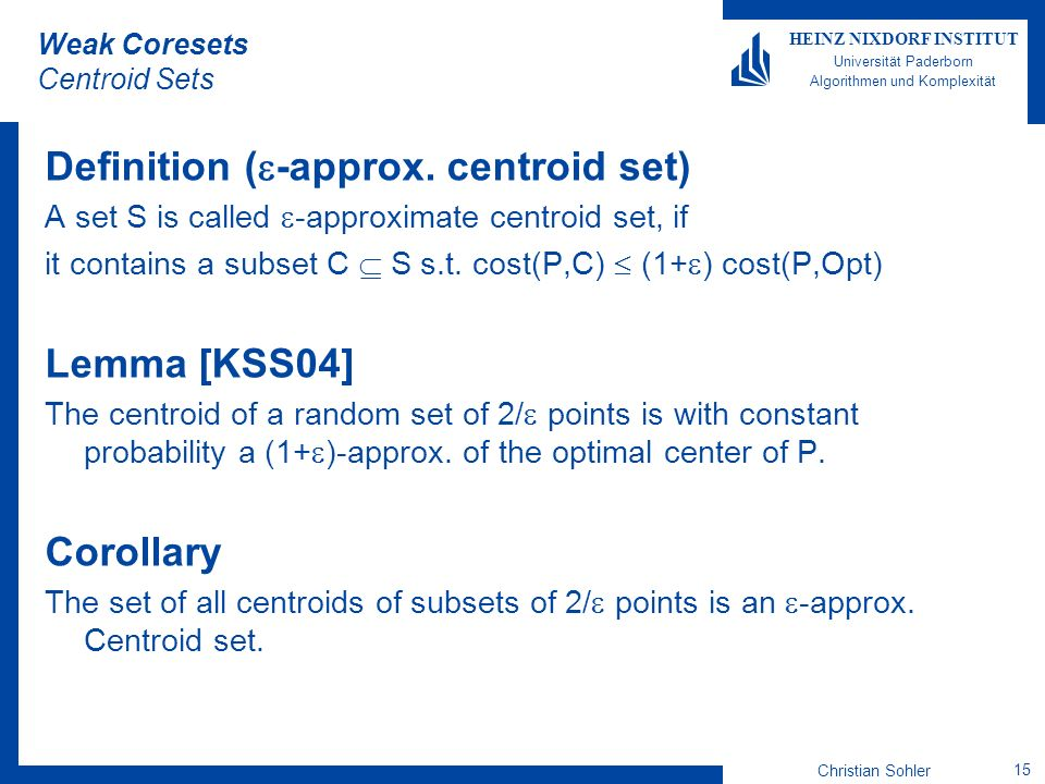 Christian Sohler 15 HEINZ NIXDORF INSTITUT Universität Paderborn Algorithmen und Komplexität Weak Coresets Centroid Sets Definition ( -approx. centroi