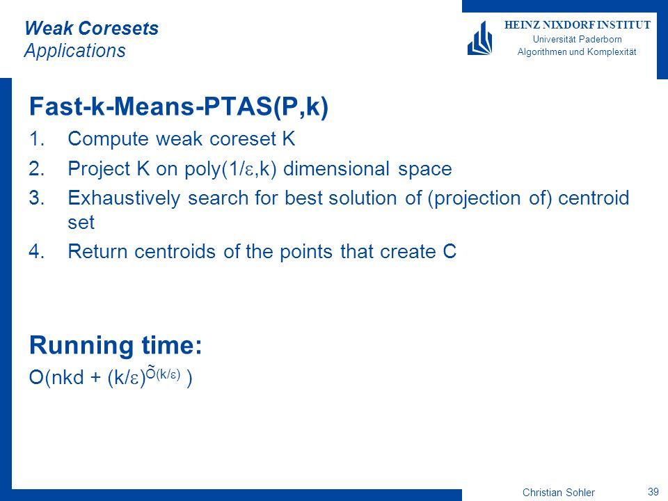 Christian Sohler 39 HEINZ NIXDORF INSTITUT Universität Paderborn Algorithmen und Komplexität Weak Coresets Applications Fast-k-Means-PTAS(P,k) 1.Compu