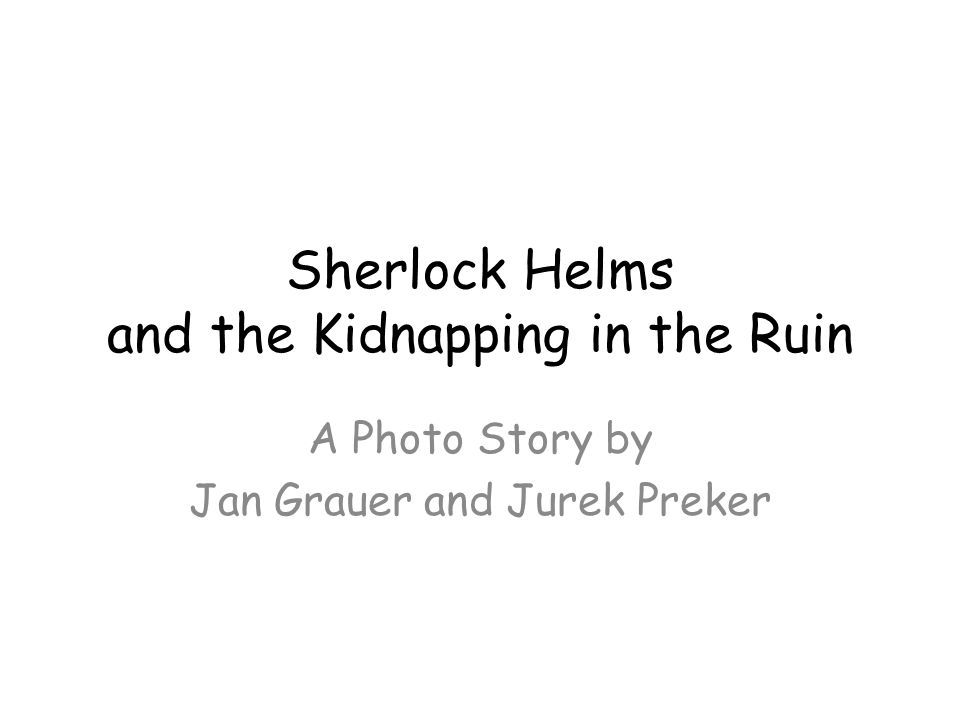 Sherlock Helms and the Kidnapping in the Ruin A Photo Story by Jan Grauer and Jurek Preker