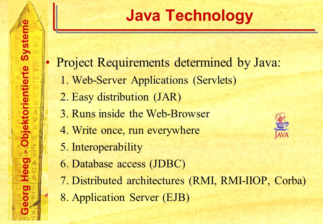Georg Heeg - Objektorientierte Systeme Java Technology Project Requirements determined by Java: 1. Web-Server Applications (Servlets) 2. Easy distribu