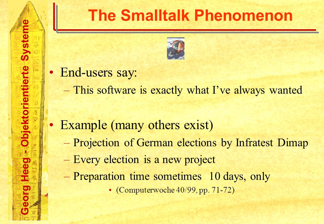 Georg Heeg - Objektorientierte Systeme The Smalltalk Phenomenon End-users say: –This software is exactly what Ive always wanted Example (many others e