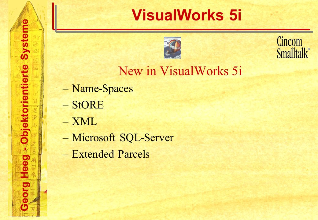 Georg Heeg - Objektorientierte Systeme VisualWorks 5i New in VisualWorks 5i –Name-Spaces –StORE –XML –Microsoft SQL-Server –Extended Parcels