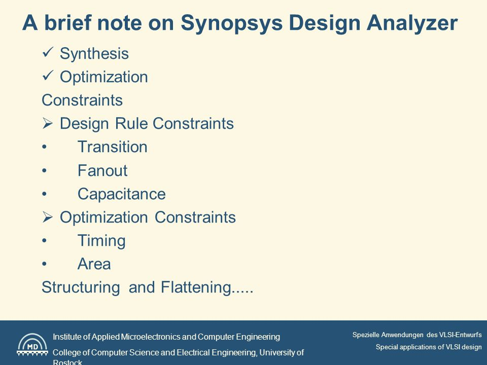 Institute of Applied Microelectronics and Computer Engineering College of Computer Science and Electrical Engineering, University of Rostock Spezielle Anwendungen des VLSI-Entwurfs Special applications of VLSI design A brief note on Synopsys Design Analyzer Synthesis Optimization Constraints Design Rule Constraints Transition Fanout Capacitance Optimization Constraints Timing Area Structuring and Flattening.....