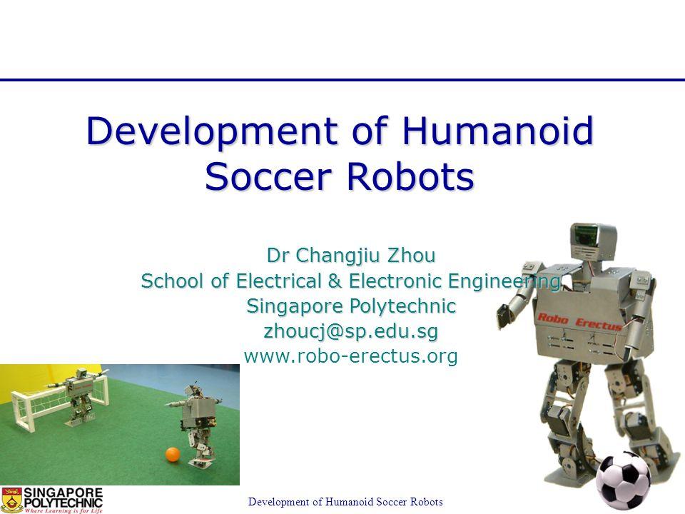 www.robo-erectus.org Development of Humanoid Soccer Robots Dr Changjiu Zhou School of Electrical & Electronic Engineering Singapore Polytechnic zhoucj