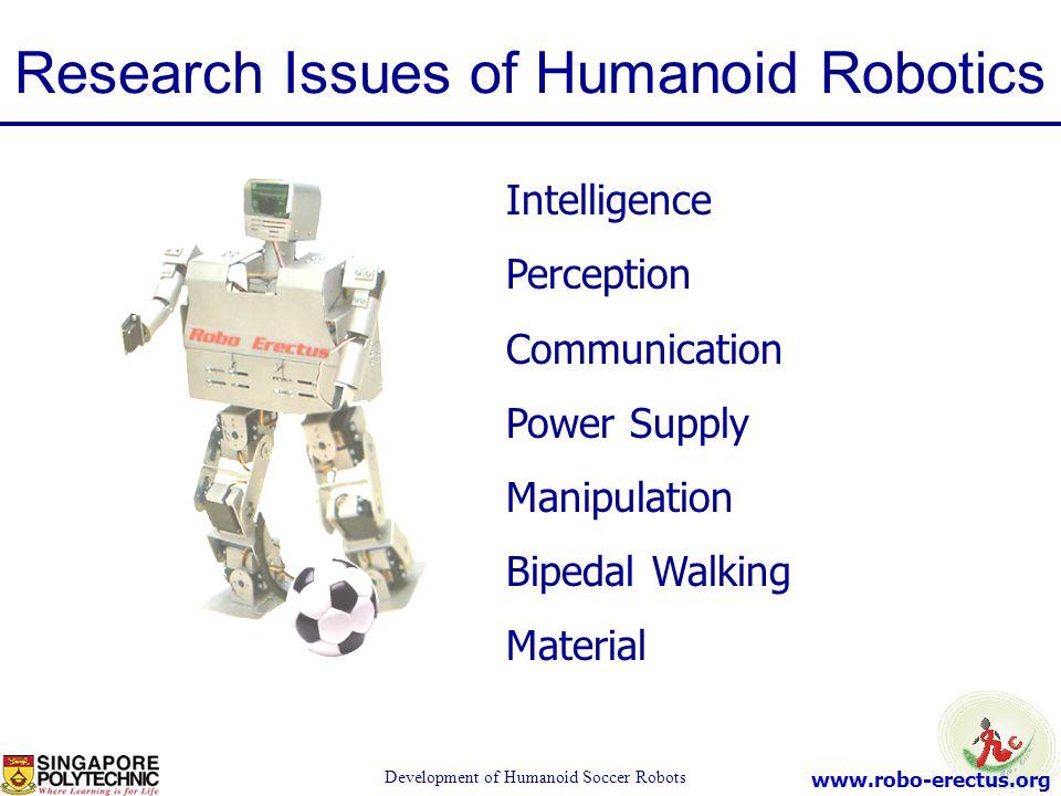 www.robo-erectus.org Development of Humanoid Soccer Robots Intelligence Perception Communication Power Supply Manipulation Bipedal Walking Material Re