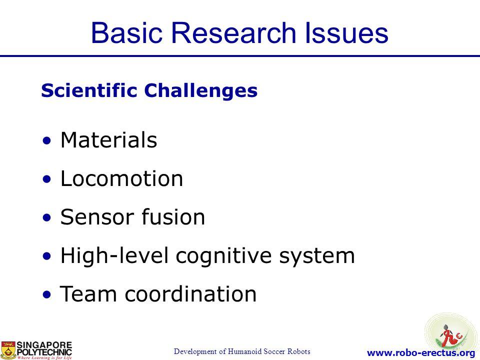 www.robo-erectus.org Development of Humanoid Soccer Robots Scientific Challenges Materials Locomotion Sensor fusion High-level cognitive system Team c
