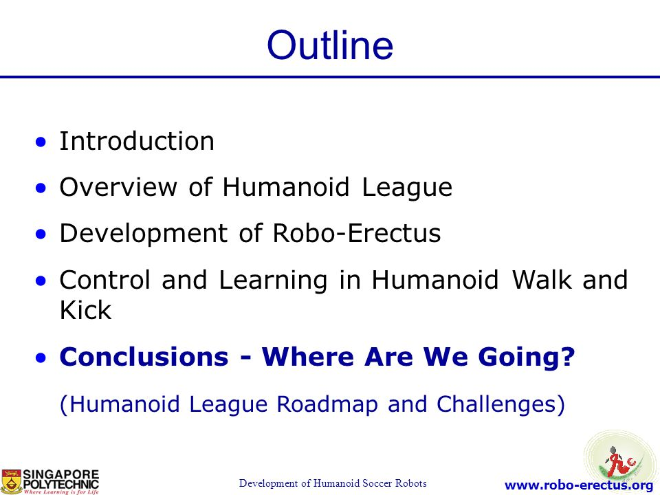 www.robo-erectus.org Development of Humanoid Soccer Robots Introduction Overview of Humanoid League Development of Robo-Erectus Control and Learning i