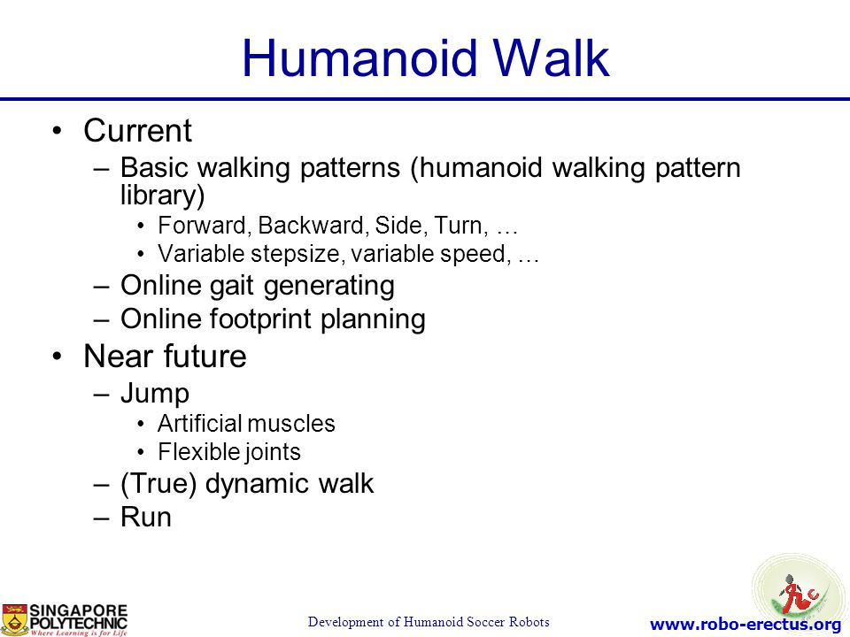 www.robo-erectus.org Development of Humanoid Soccer Robots Humanoid Walk Current –Basic walking patterns (humanoid walking pattern library) Forward, B