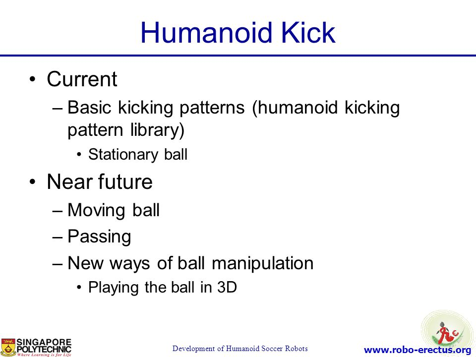 www.robo-erectus.org Development of Humanoid Soccer Robots Humanoid Kick Current –Basic kicking patterns (humanoid kicking pattern library) Stationary