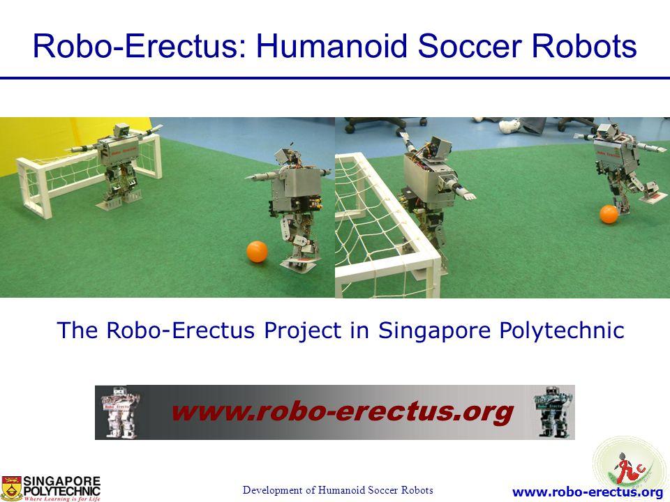 www.robo-erectus.org Development of Humanoid Soccer Robots www.robo-erectus.org The Robo-Erectus Project in Singapore Polytechnic Robo-Erectus: Humano