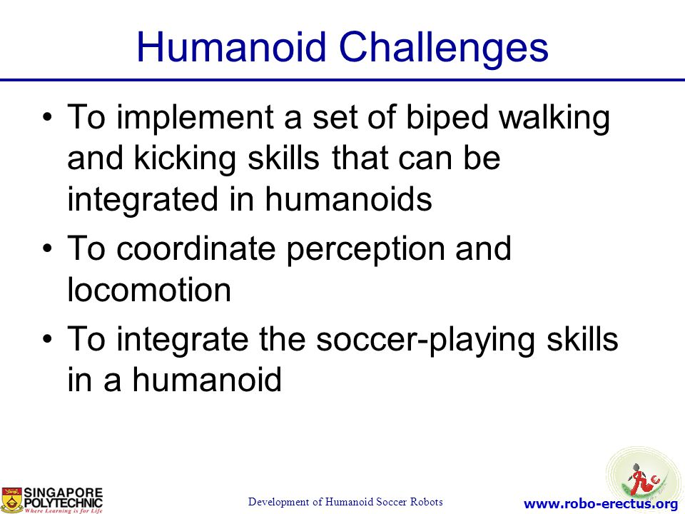 www.robo-erectus.org Development of Humanoid Soccer Robots Humanoid Challenges To implement a set of biped walking and kicking skills that can be inte