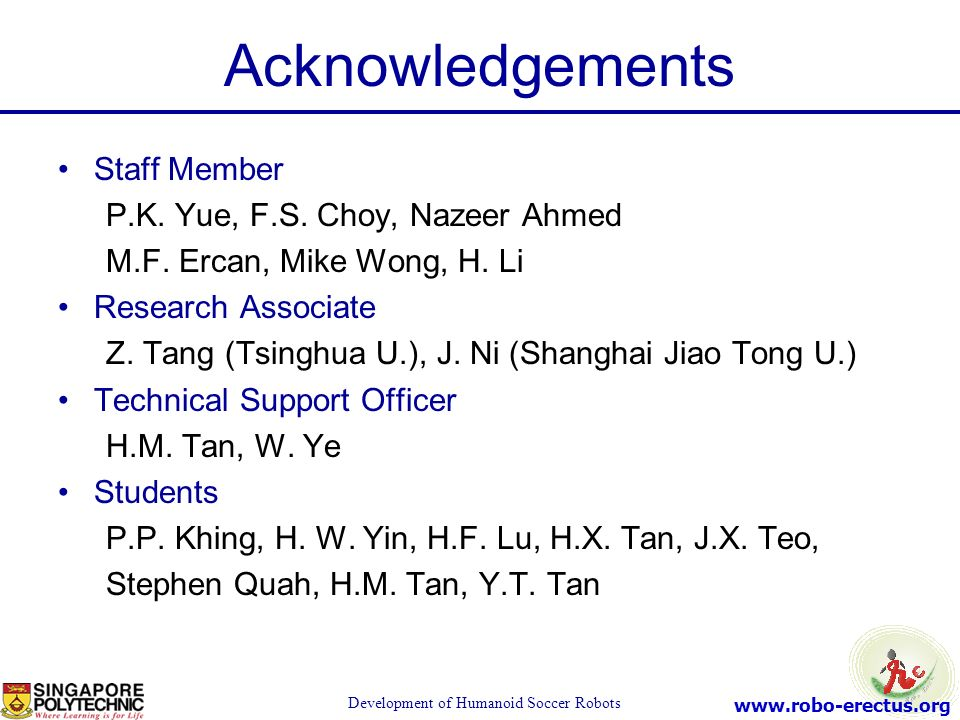 www.robo-erectus.org Development of Humanoid Soccer Robots Acknowledgements Staff Member P.K. Yue, F.S. Choy, Nazeer Ahmed M.F. Ercan, Mike Wong, H. L