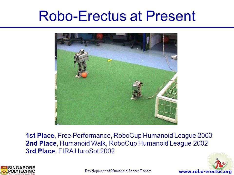 www.robo-erectus.org Development of Humanoid Soccer Robots 1st Place, Free Performance, RoboCup Humanoid League 2003 2nd Place, Humanoid Walk, RoboCup