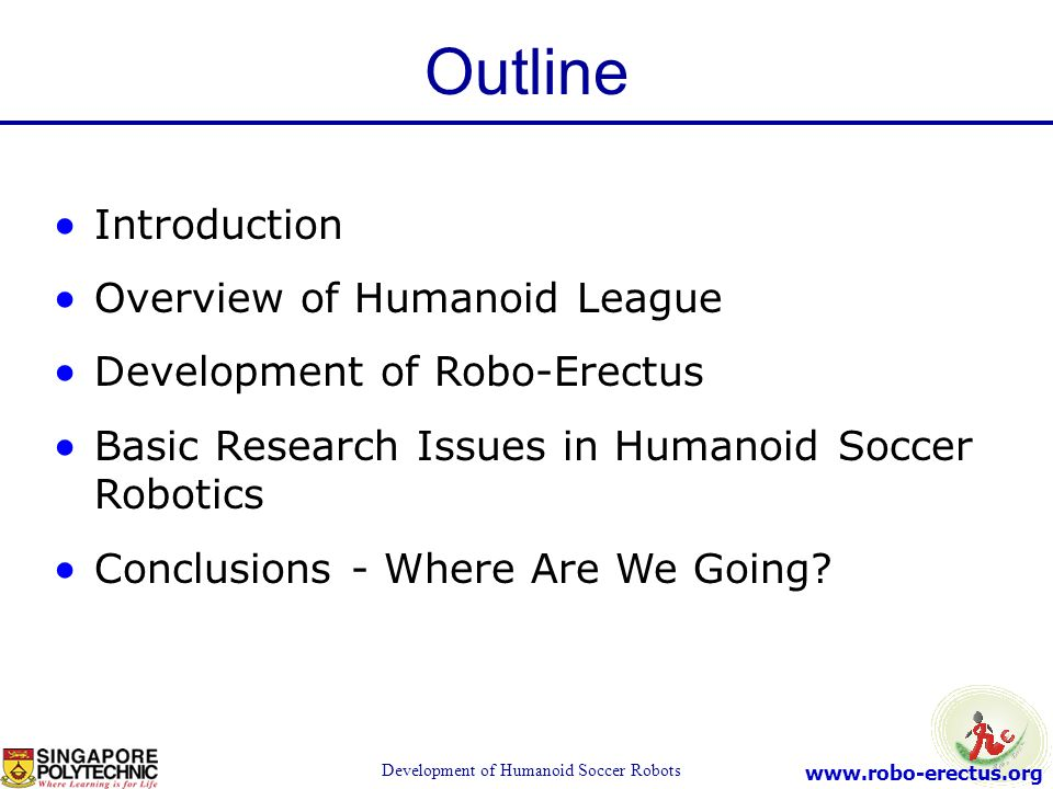 www.robo-erectus.org Development of Humanoid Soccer Robots Introduction Overview of Humanoid League Development of Robo-Erectus Basic Research Issues