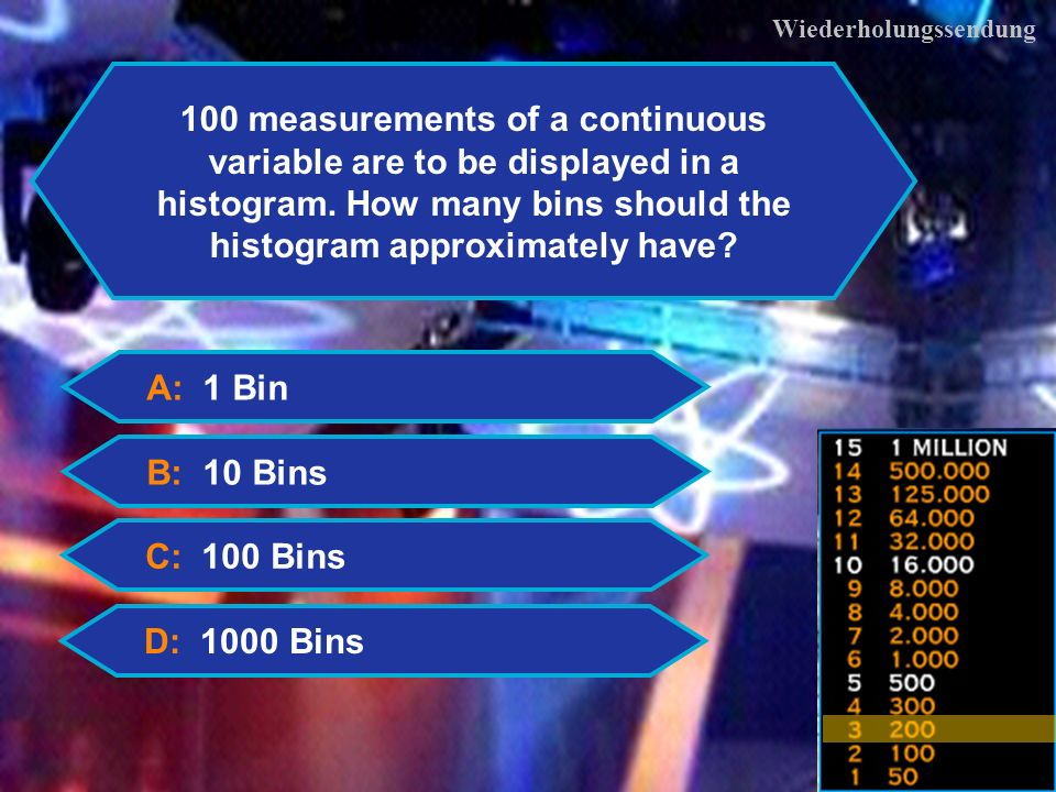 10 Wiederholungssendung A: 1 Bin B: 10 Bins C: 100 Bins D: 1000 Bins 100 measurements of a continuous variable are to be displayed in a histogram.