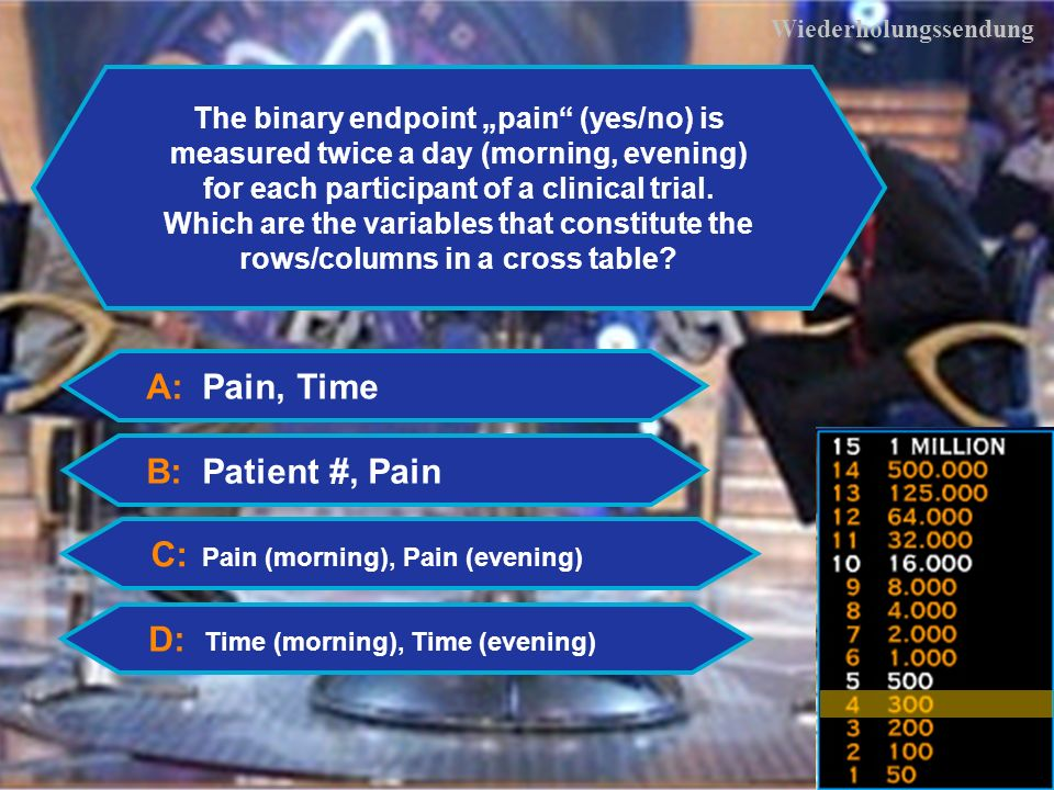 16 Wiederholungssendung A: Pain, Time C: Pain (morning), Pain (evening) D: Time (morning), Time (evening) The binary endpoint pain (yes/no) is measured twice a day (morning, evening) for each participant of a clinical trial.