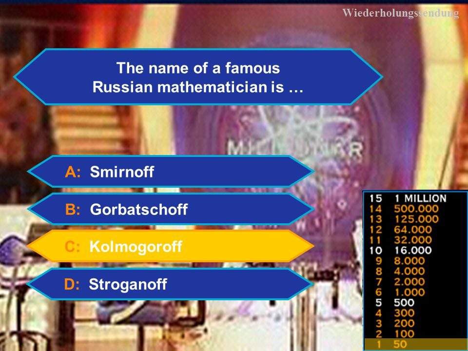 3 Wiederholungssendung The name of a famous Russian mathematician is … A: Smirnoff B: Gorbatschoff C: Kolmogoroff D: Stroganoff