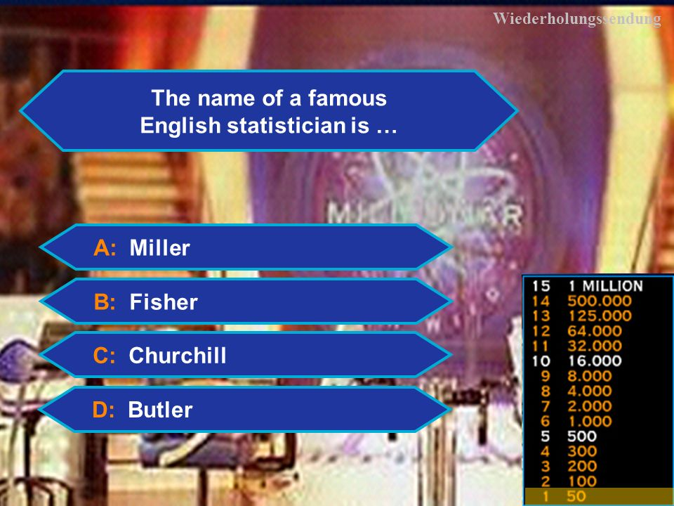 4 Wiederholungssendung The name of a famous English statistician is … A: Miller B: Fisher C: Churchill D: Butler