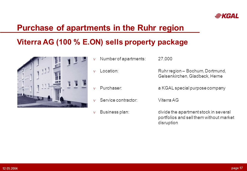 page 17 12.05.2004 Purchase of apartments in the Ruhr region Viterra AG (100 % E.ON) sells property package Number of apartments:27,000 Location:Ruhr region – Bochum, Dortmund, Gelsenkirchen, Gladbeck, Herne Purchaser:a KGAL special purpose company Service contractor:Viterra AG Business plan:divide the apartment stock in several portfolios and sell them without market disruption