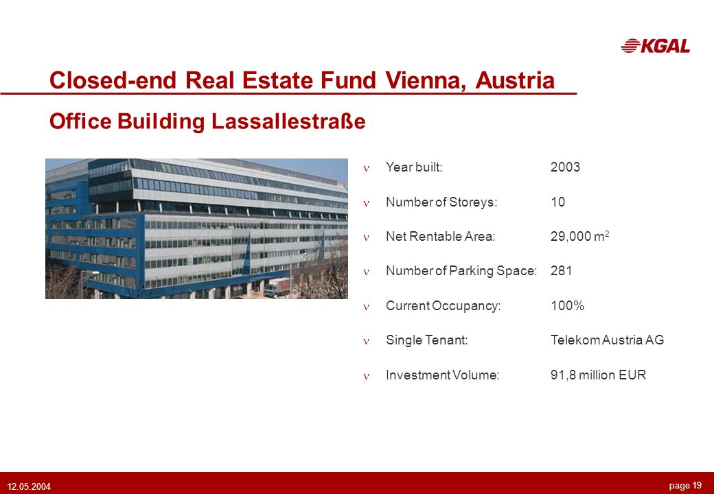 page 19 12.05.2004 Closed-end Real Estate Fund Vienna, Austria Office Building Lassallestraße Year built:2003 Number of Storeys:10 Net Rentable Area:29,000 m 2 Number of Parking Space:281 Current Occupancy:100% Single Tenant:Telekom Austria AG Investment Volume:91,8 million EUR