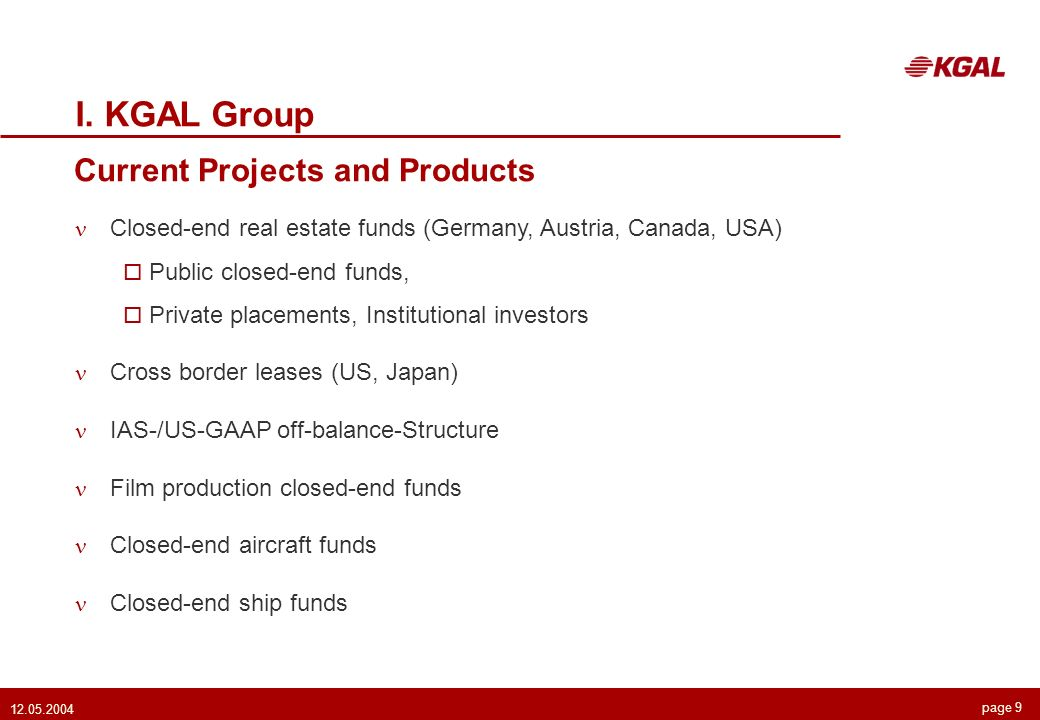 page 9 12.05.2004 Current Projects and Products I. KGAL Group Closed-end real estate funds (Germany, Austria, Canada, USA) Public closed-end funds, Pr