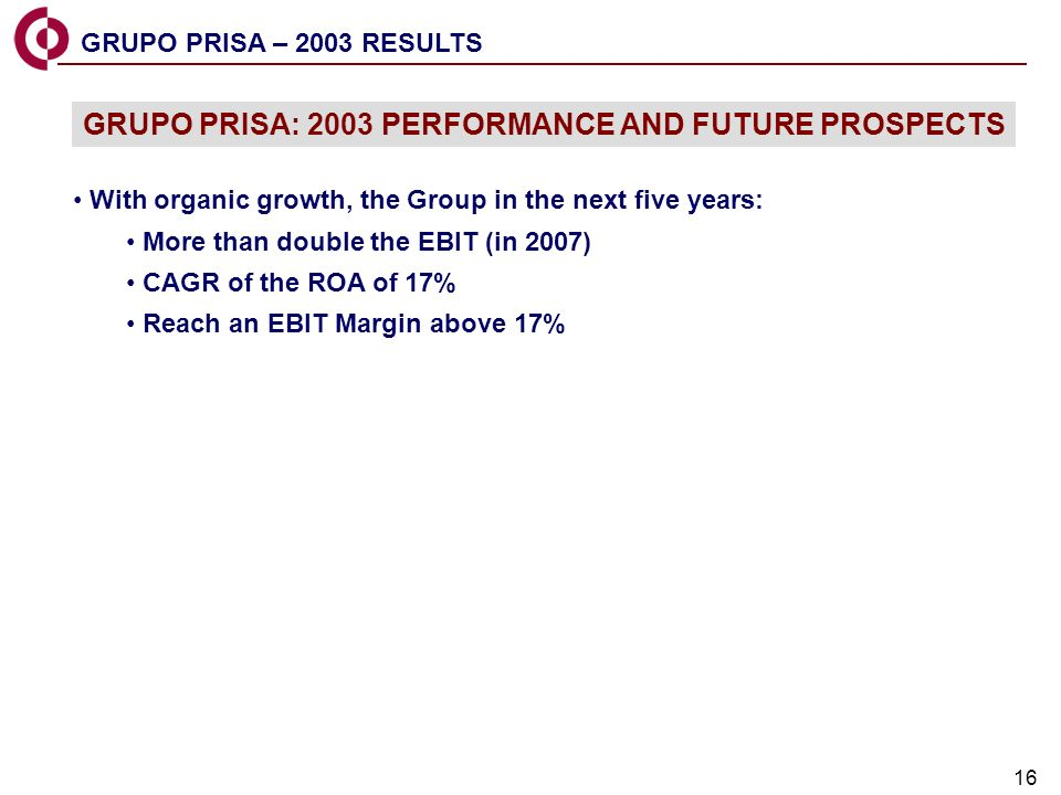 16 GRUPO PRISA – 2003 RESULTS With organic growth, the Group in the next five years: More than double the EBIT (in 2007) CAGR of the ROA of 17% Reach an EBIT Margin above 17% GRUPO PRISA: 2003 PERFORMANCE AND FUTURE PROSPECTS