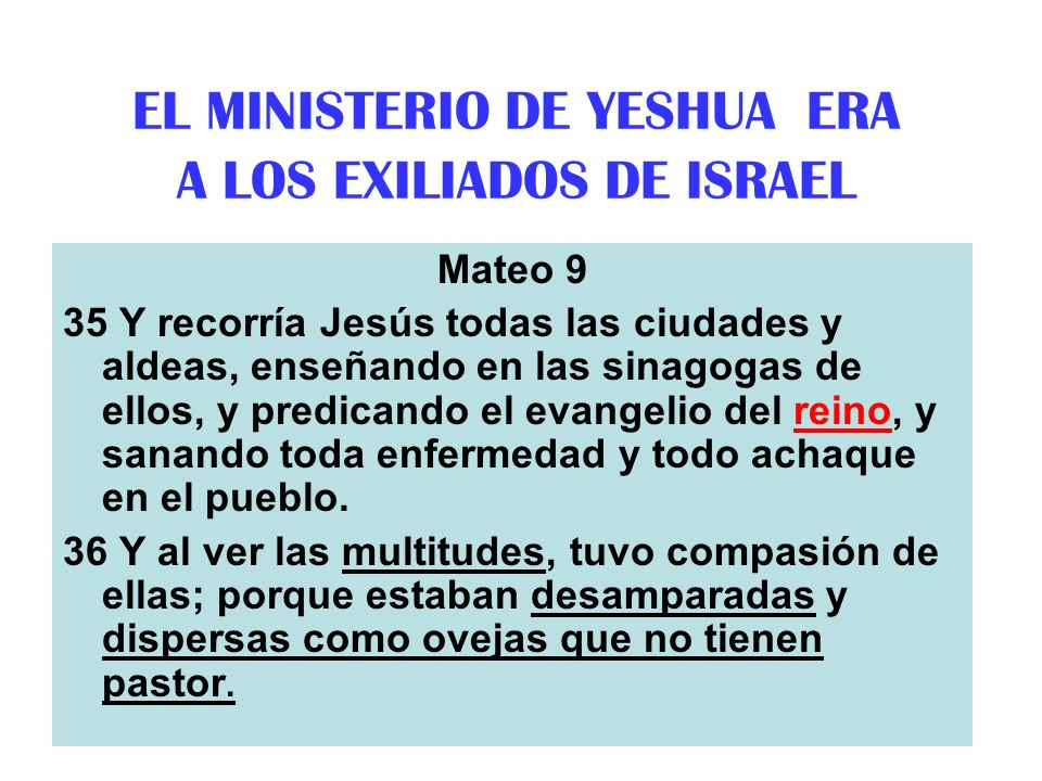 THE MINISTRY OF YESHUA IS TO GATHER THE TEN TRIBES Matthew 4:14 That it might be fulfilled which was spoken by Isaiah the prophet, saying, Matthew 4:15 The land of Zebulon and the land of Nephthali by the way of the sea beyond Jordan Galilee of the Gentiles Matthew 4:16 The people [Ten Tribes] which sat in darkness [didnt follow Torah] saw great light [the Messiah]; and to them which sat in the region and shadow of death [exile] light is sprung up [redemption].