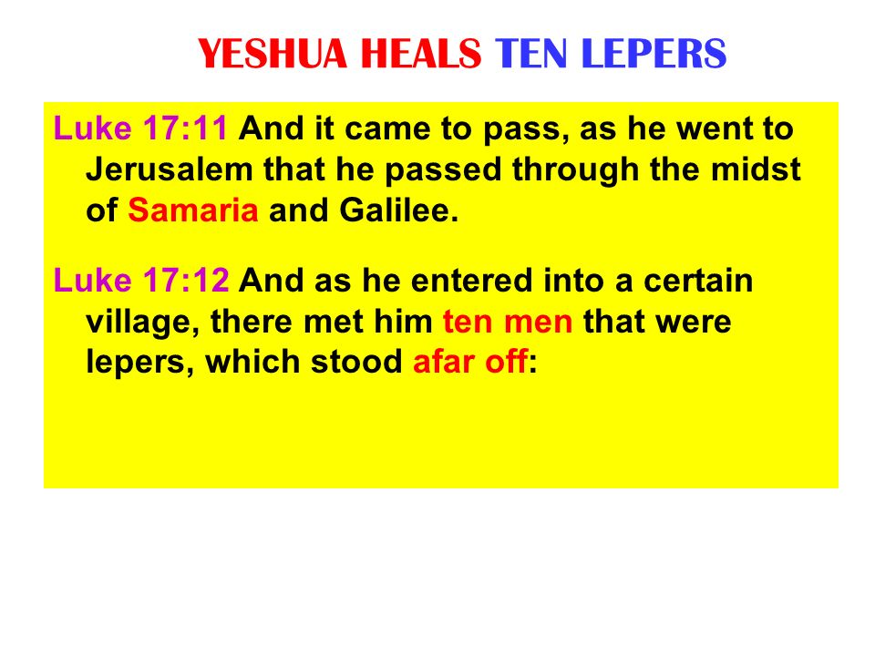 YESHUA HEALS TEN LEPERS Luke 17:11 And it came to pass, as he went to Jerusalem that he passed through the midst of Samaria and Galilee. Luke 17:12 An
