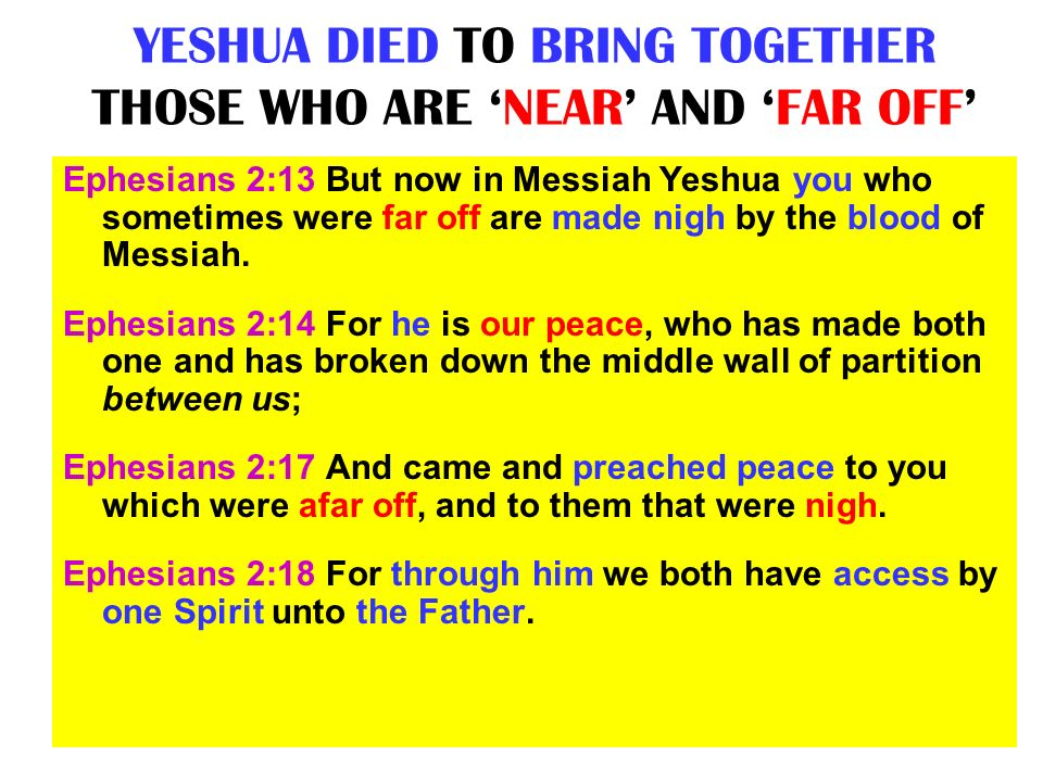 YESHUA DIED TO BRING TOGETHER THOSE WHO ARE NEAR AND FAR OFF Ephesians 2:13 But now in Messiah Yeshua you who sometimes were far off are made nigh by