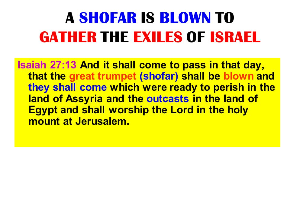 A SHOFAR IS BLOWN TO GATHER THE EXILES OF ISRAEL Isaiah 27:13 And it shall come to pass in that day, that the great trumpet (shofar) shall be blown an