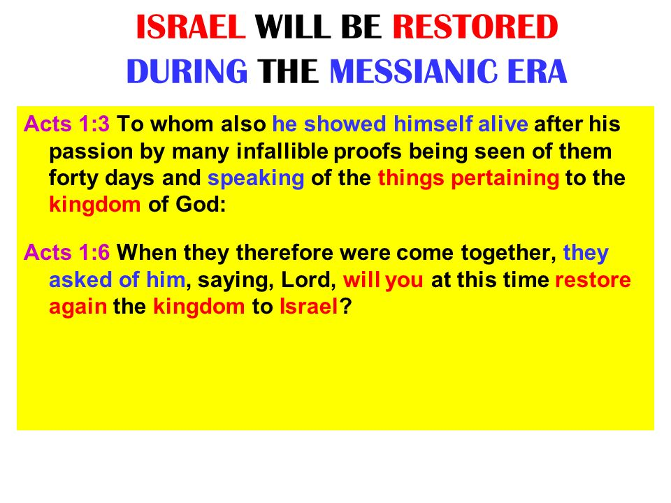 ISRAEL WILL BE RESTORED DURING THE MESSIANIC ERA Acts 1:3 To whom also he showed himself alive after his passion by many infallible proofs being seen