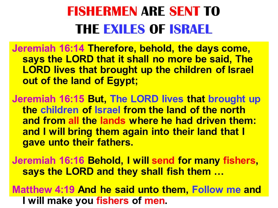 FISHERMEN ARE SENT TO THE EXILES OF ISRAEL Jeremiah 16:14 Therefore, behold, the days come, says the LORD that it shall no more be said, The LORD live