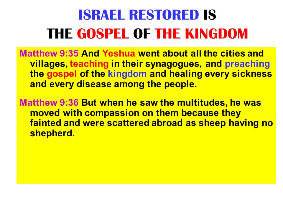 ISRAEL RESTORED IS THE GOSPEL OF THE KINGDOM Matthew 9:35 And Yeshua went about all the cities and villages, teaching in their synagogues, and preachi