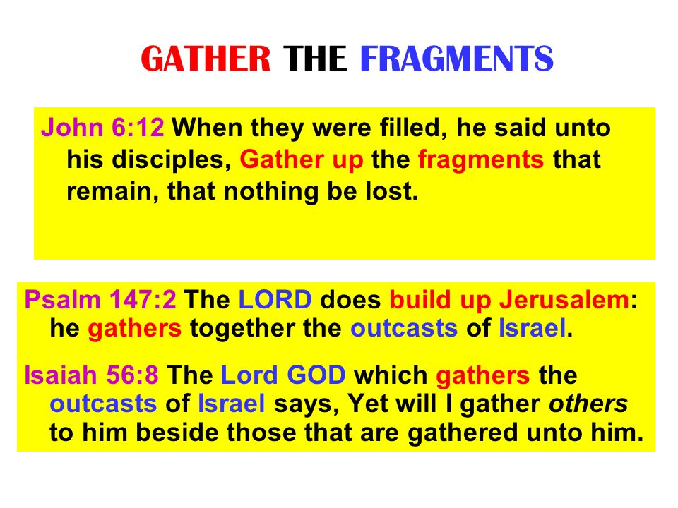 GATHER THE FRAGMENTS Psalm 147:2 The LORD does build up Jerusalem: he gathers together the outcasts of Israel. Isaiah 56:8 The Lord GOD which gathers