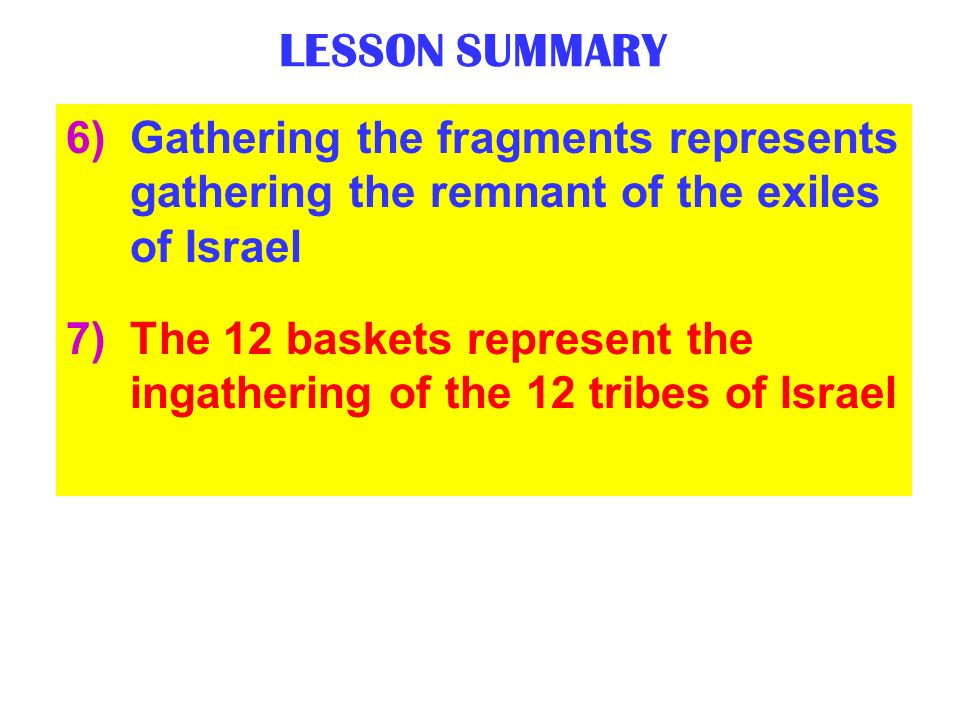 LESSON SUMMARY 6)Gathering the fragments represents gathering the remnant of the exiles of Israel 7)The 12 baskets represent the ingathering of the 12