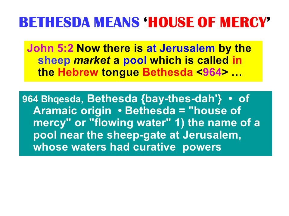 BETHESDA MEANS HOUSE OF MERCY John 5:2 Now there is at Jerusalem by the sheep market a pool which is called in the Hebrew tongue Bethesda … 964 Bhqesd