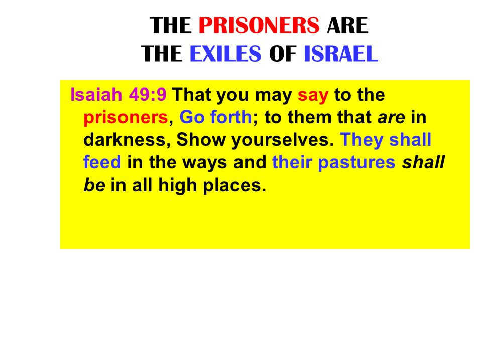 THE PRISONERS ARE THE EXILES OF ISRAEL Isaiah 49:9 That you may say to the prisoners, Go forth; to them that are in darkness, Show yourselves. They sh